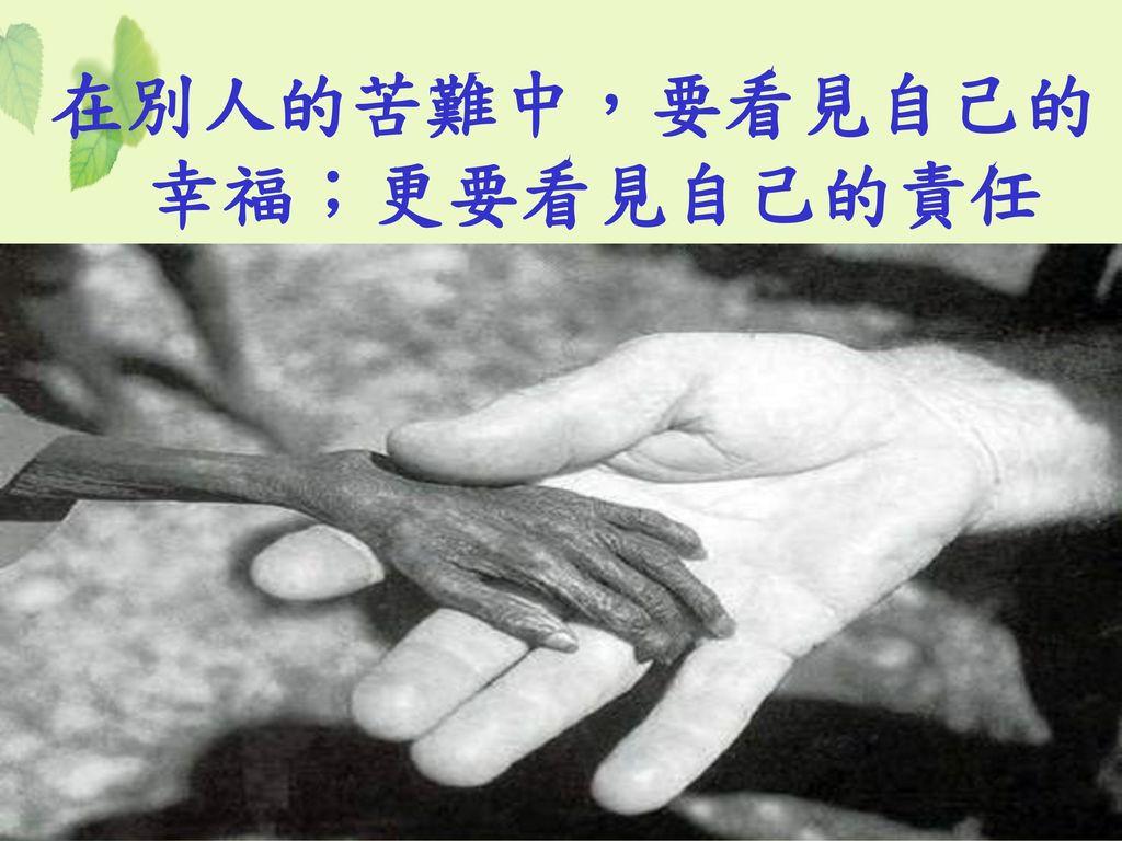 在別人的苦難中,要看見自己的幸福;更要看見自己的責任