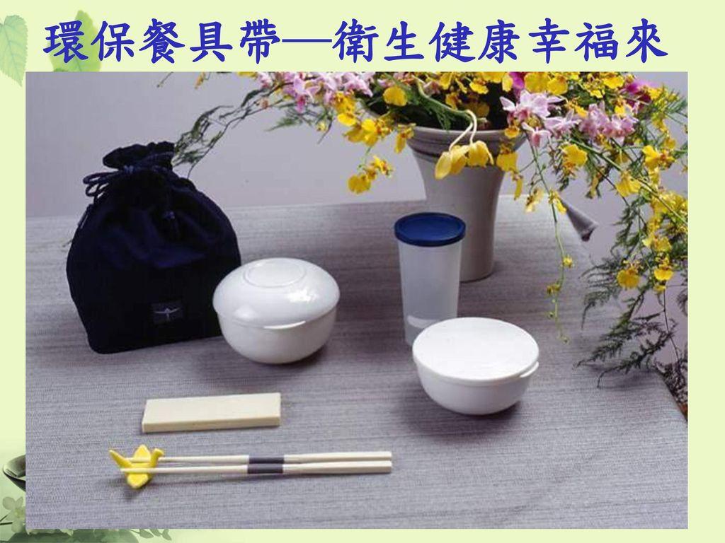 環保餐具帶─衛生健康幸福來 攜帶環保餐具,愛物惜福的觀念落實於生活。