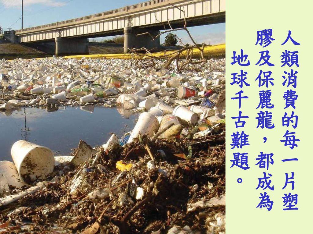 人類消費的每一片塑膠及保麗龍,都成為 地球千古難題。