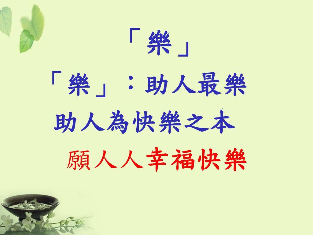 「樂」 「樂」:助人最樂 助人為快樂之本 願人人幸福快樂