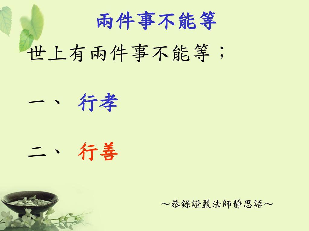 兩件事不能等 世上有兩件事不能等; 一、 行孝 二、 行善 ~恭錄證嚴法師靜思語~