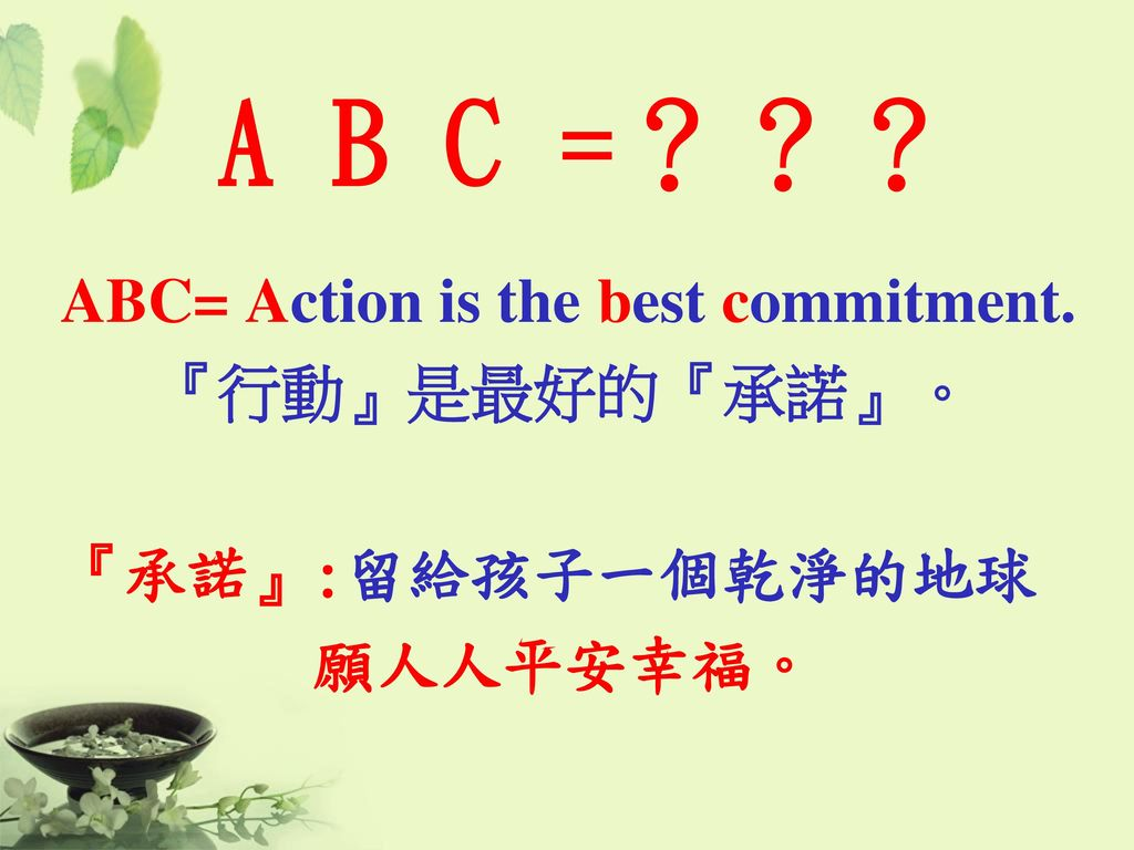 A B C =??? ABC= Action is the best commitment. 『行動』是最好的『承諾』。