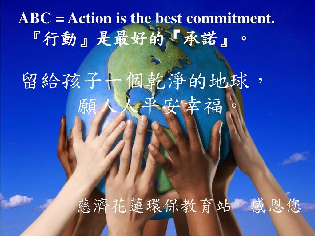 願人人平安幸福。 慈濟花蓮環保教育站 感恩您 ABC = Action is the best commitment.