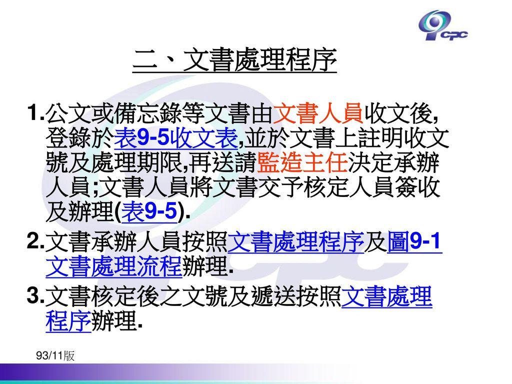 二、文書處理程序 1.公文或備忘錄等文書由文書人員收文後,登錄於表9-5收文表,並於文書上註明收文號及處理期限,再送請監造主任決定承辦人員;文書人員將文書交予核定人員簽收及辦理(表9-5). 2.文書承辦人員按照文書處理程序及圖9-1文書處理流程辦理.