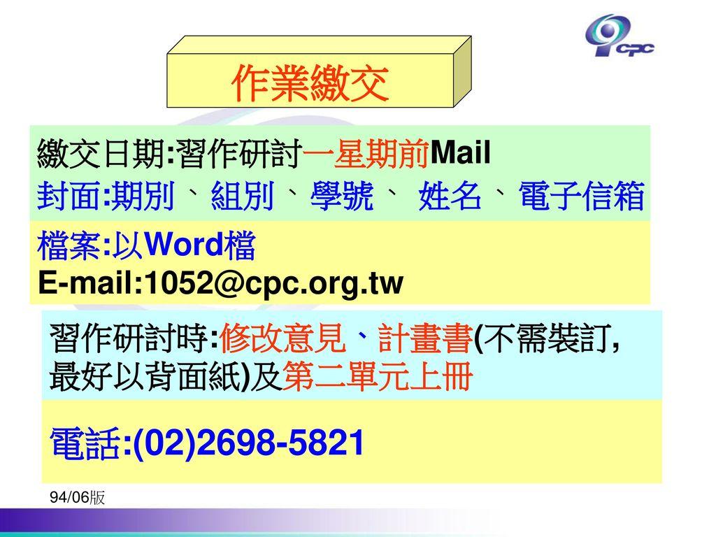 作業繳交 電話:(02)2698-5821 繳交日期:習作研討一星期前Mail 封面:期別、組別、學號、 姓名、電子信箱 檔案:以Word檔