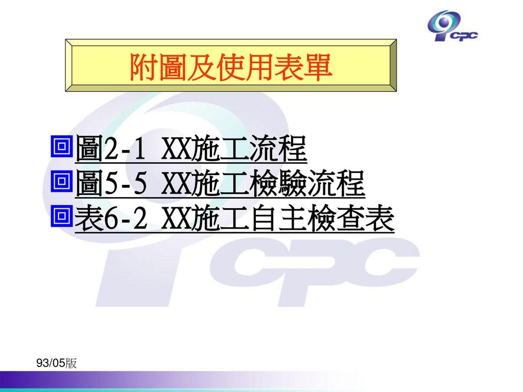 附圖及使用表單 圖2-1 XX施工流程 圖5-5 XX施工檢驗流程 表6-2 XX施工自主檢查表 93/05版