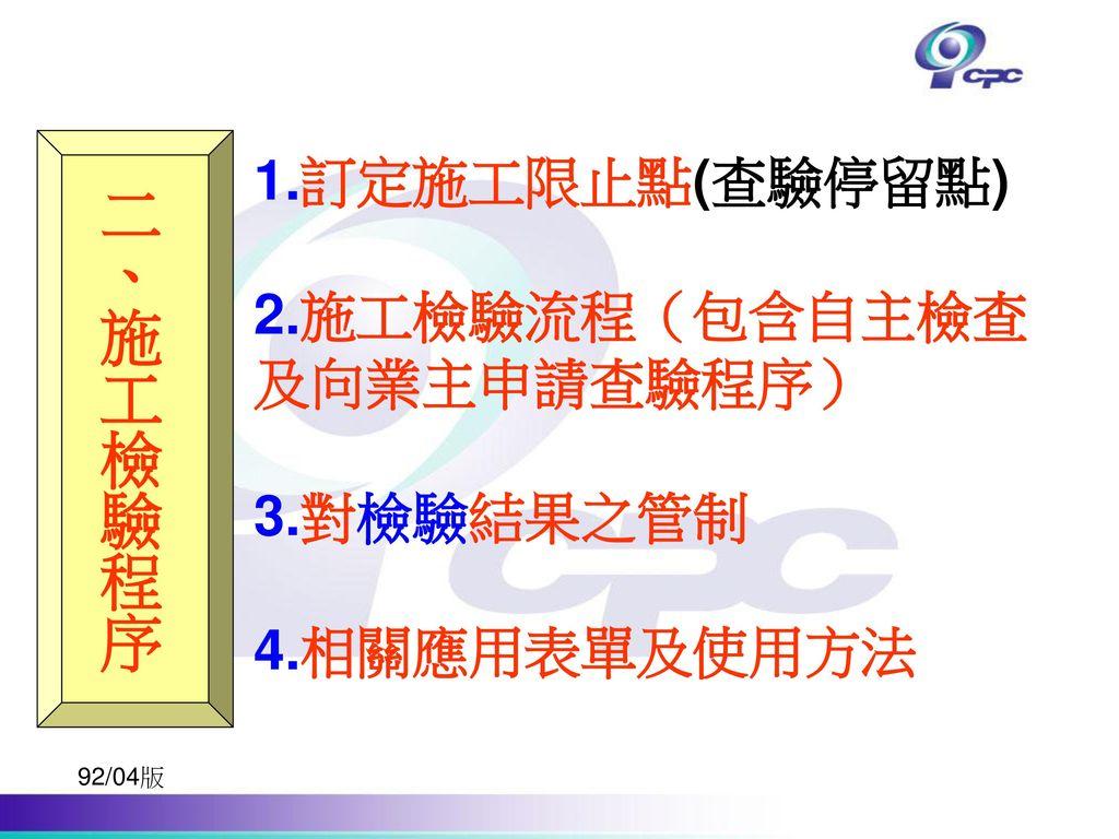 二、施工檢驗程序 1.訂定施工限止點(查驗停留點) 2.施工檢驗流程(包含自主檢查 及向業主申請查驗程序) 3.對檢驗結果之管制