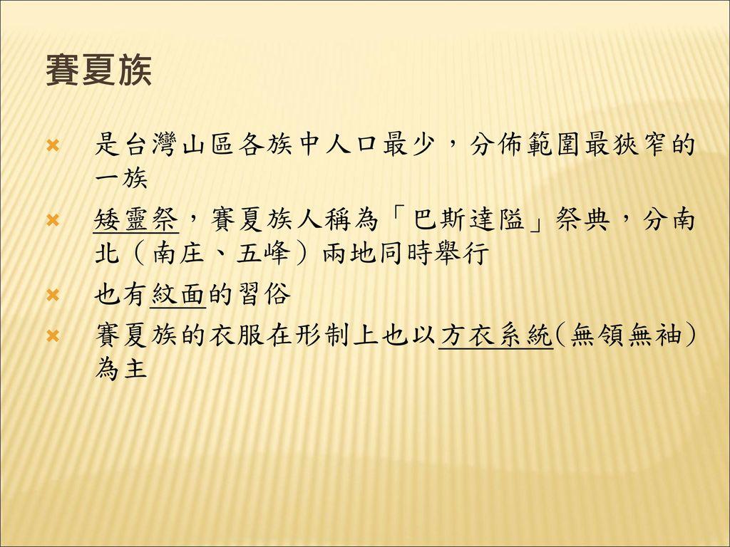 賽夏族 是台灣山區各族中人口最少,分佈範圍最狹窄的一族 矮靈祭,賽夏族人稱為「巴斯達隘」祭典,分南北(南庄、五峰)兩地同時舉行
