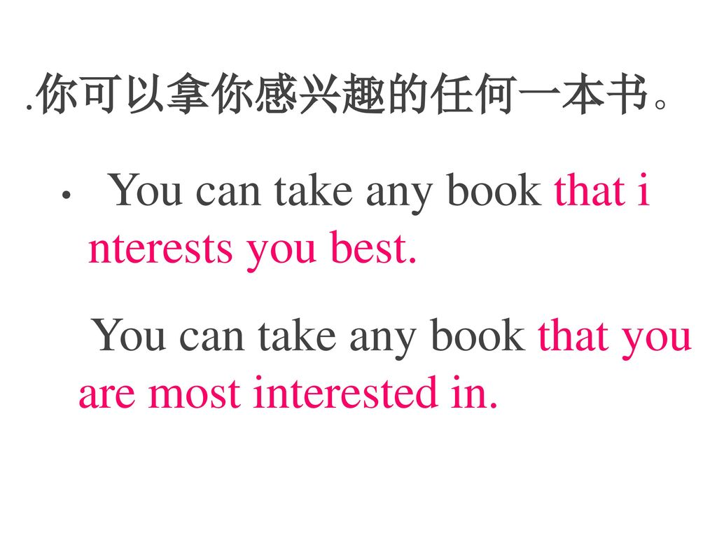 .你可以拿你感兴趣的任何一本书。 You can take any book that interests you best.