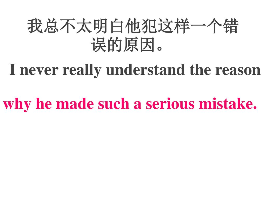 我总不太明白他犯这样一个错误的原因。 I never really understand the reason why he made such a serious mistake.