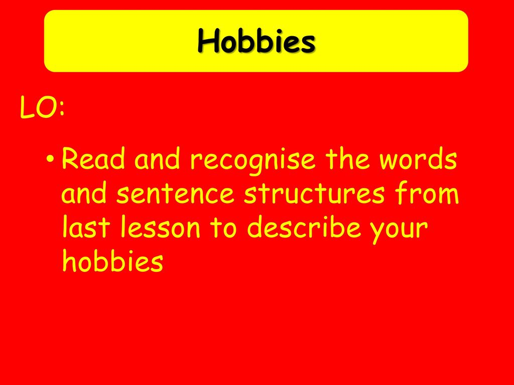 Hobbies LO: Read and recognise the words and sentence structures from last lesson to describe your hobbies.