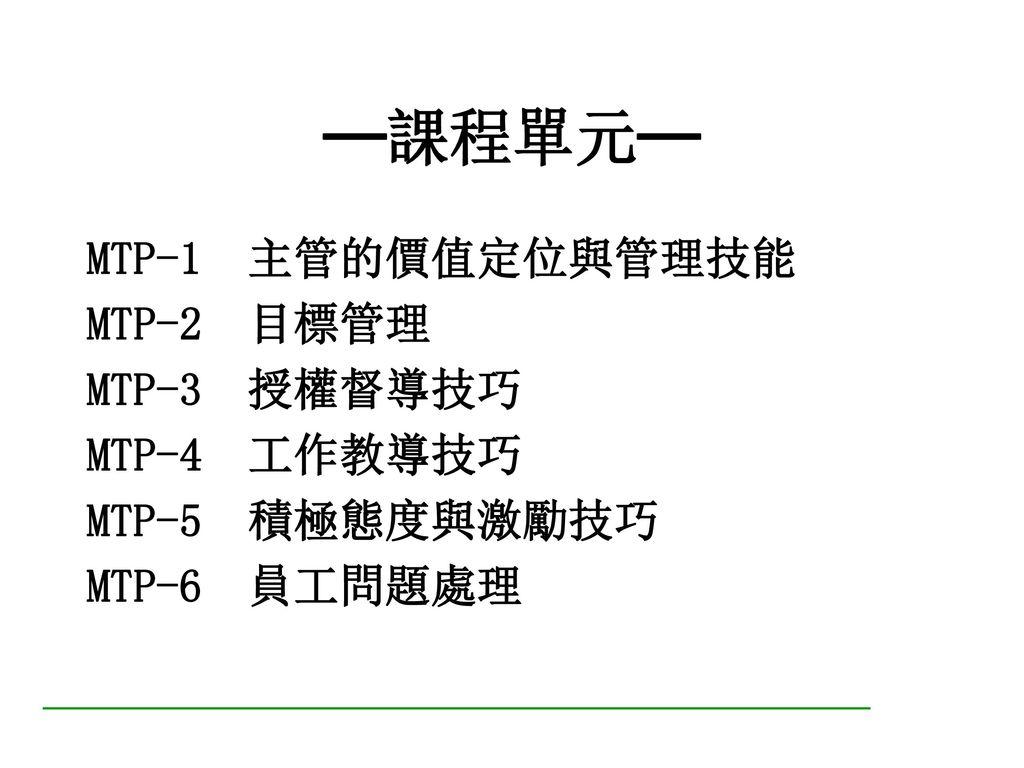 時間 第一天. 第二天. 0900-1030. MTP-1. 主管的價值定位與管理技能 (1) MTP-4. 工作教導技巧(1) 1030-1040. Break. 1040-1200.