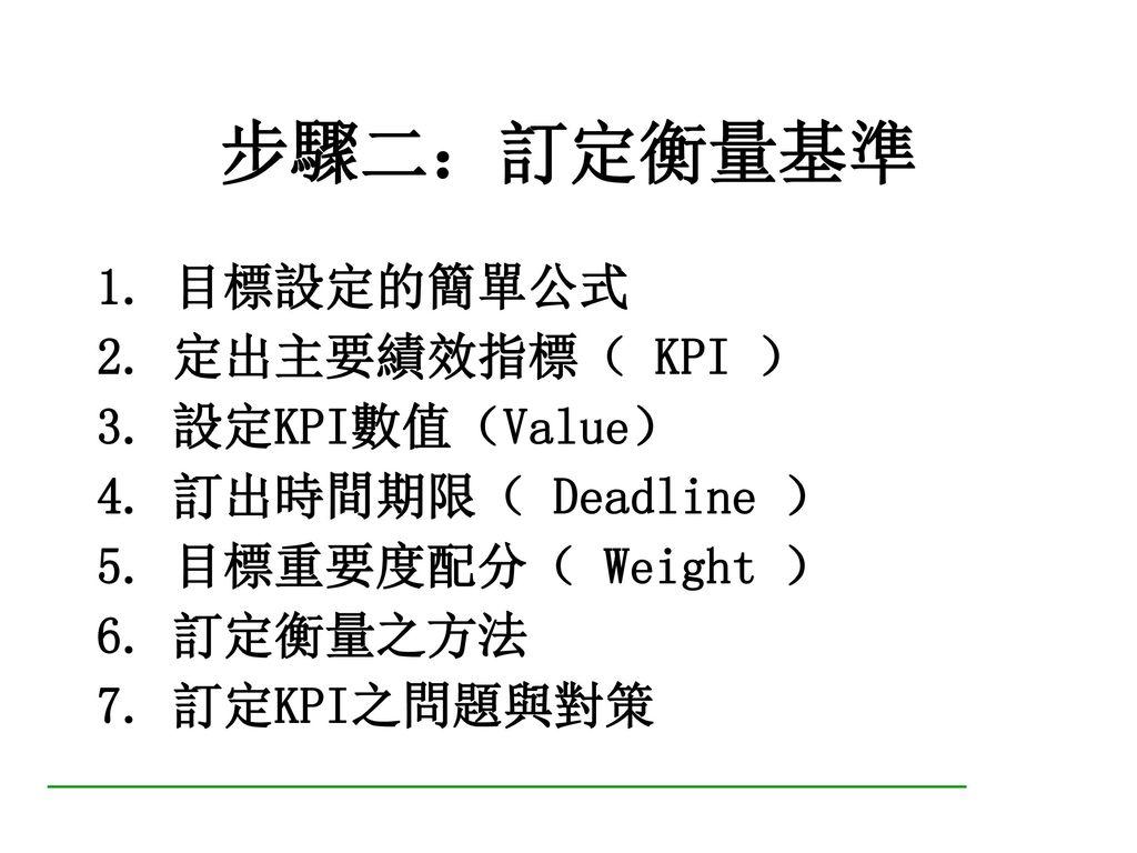 目標設定的簡單公式 + 定出主要 績效指標 ( KPI ) 設定KPI 數 值 (Value) 訂 出 時間期限 (Deadline)
