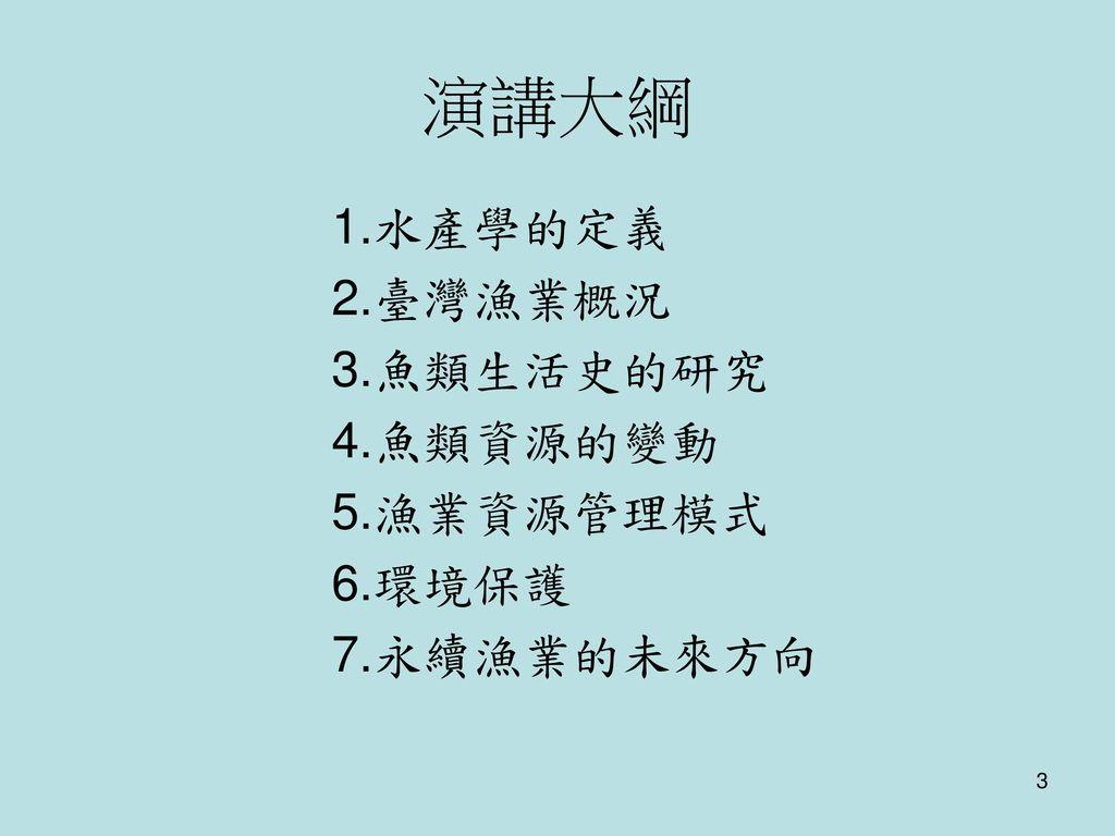 演講大綱 1.水產學的定義 2.臺灣漁業概況 3.魚類生活史的研究 4.魚類資源的變動 5.漁業資源管理模式 6.環境保護
