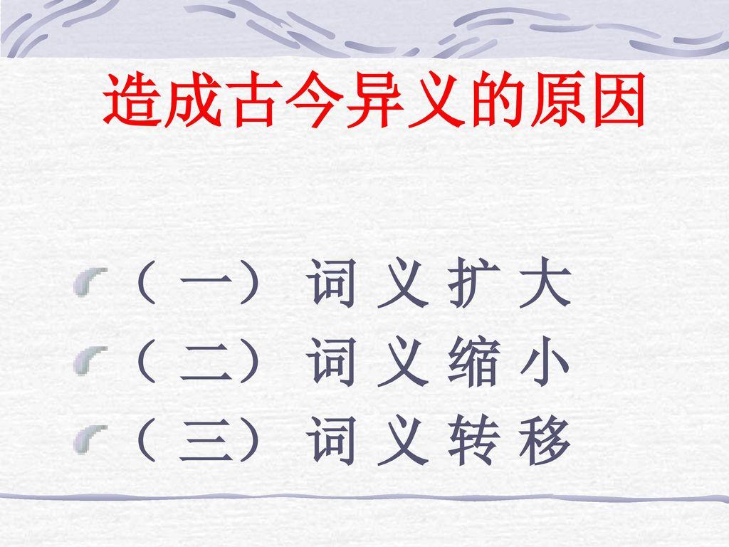 造成古今异义的原因 ( 一) 词 义 扩 大 ( 二) 词 义 缩 小 ( 三) 词 义 转 移