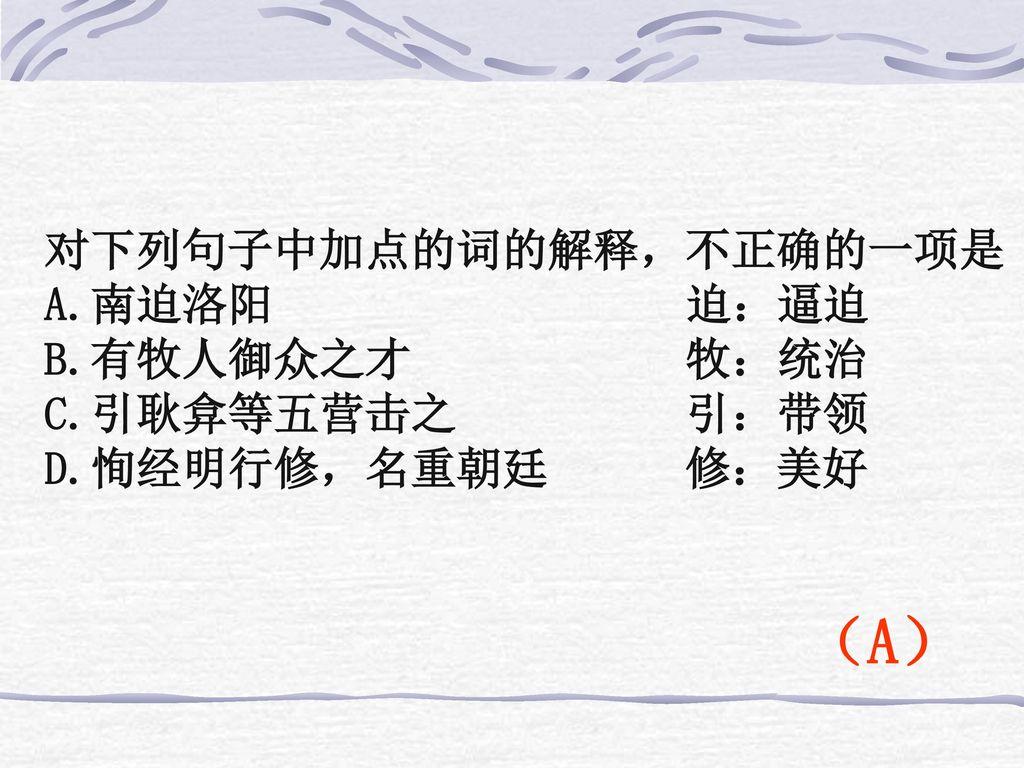 (A) 对下列句子中加点的词的解释,不正确的一项是 A.南迫洛阳 迫:逼迫 B.有牧人御众之才 牧:统治 C.引耿弇等五营击之 引:带领