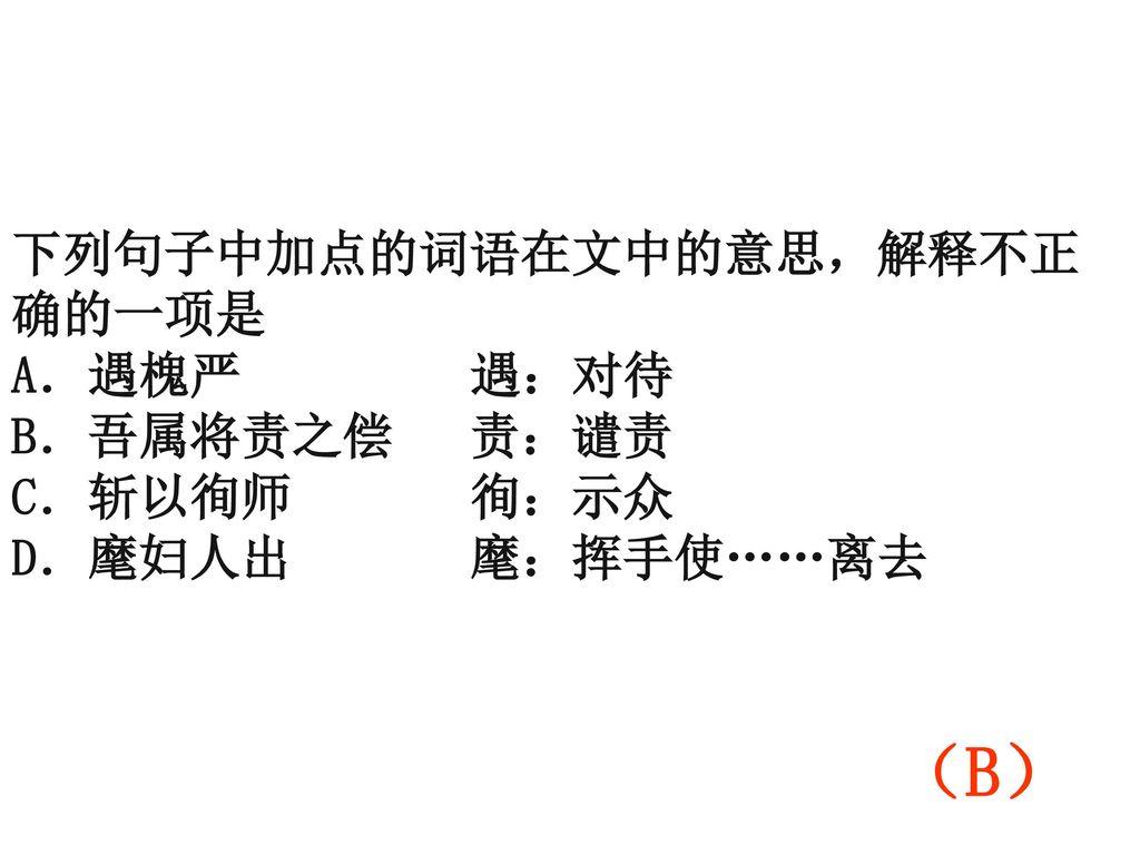 (B) 下列句子中加点的词语在文中的意思,解释不正确的一项是 A.遇槐严 遇:对待 B.吾属将责之偿 责:谴责