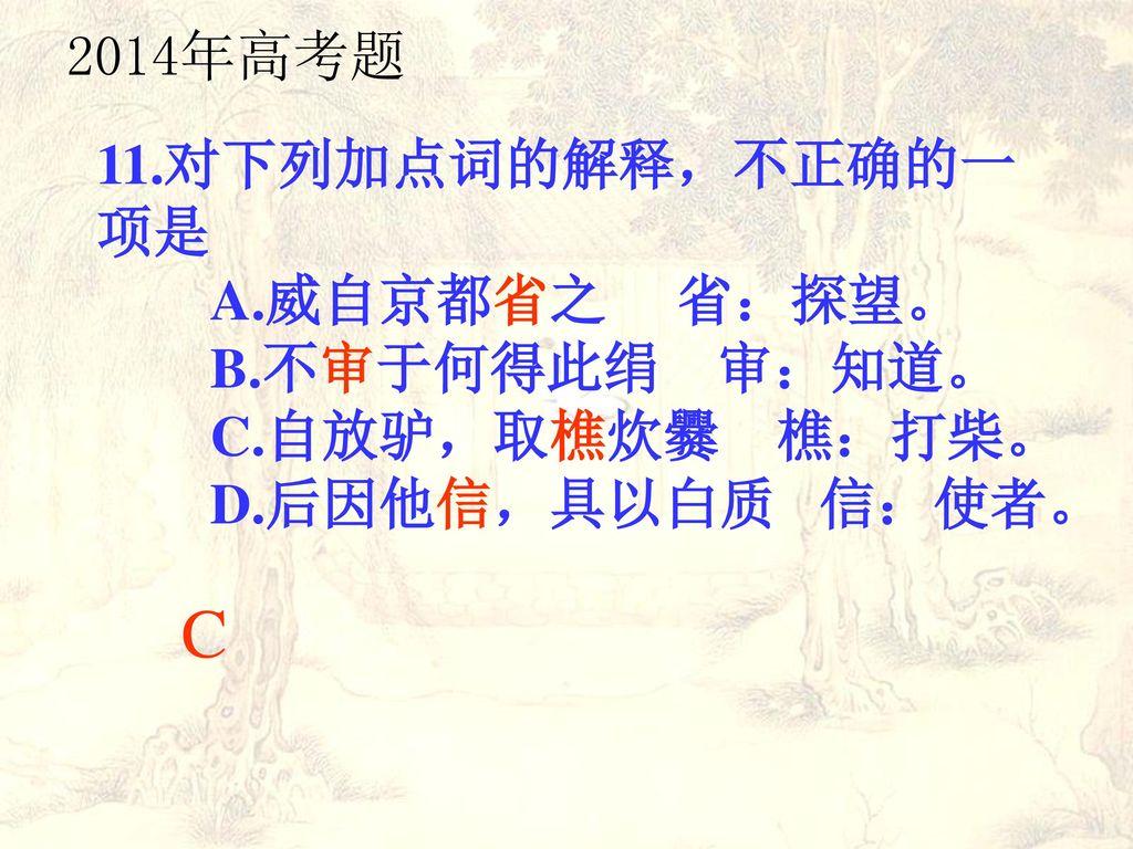 C 2014年高考题 11.对下列加点词的解释,不正确的一项是 A.威自京都省之 省:探望。 B.不审于何得此绢 审:知道。
