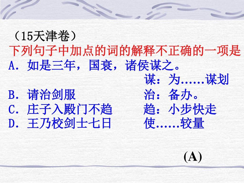 (A) (15天津卷) 下列句子中加点的词的解释不正确的一项是 A.如是三年,国衰,诸侯谋之。 谋:为……谋划 B.请治剑服 治:备办。