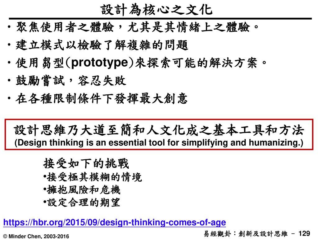 設計為核心之文化 聚焦使用者之體驗,尤其是其情緒上之體驗。 建立模式以檢驗了解複雜的問題. 使用芻型(prototype)來探索可能的解決方案。 鼓勵嘗試,容忍失敗. 在各種限制條件下發揮最大創意.