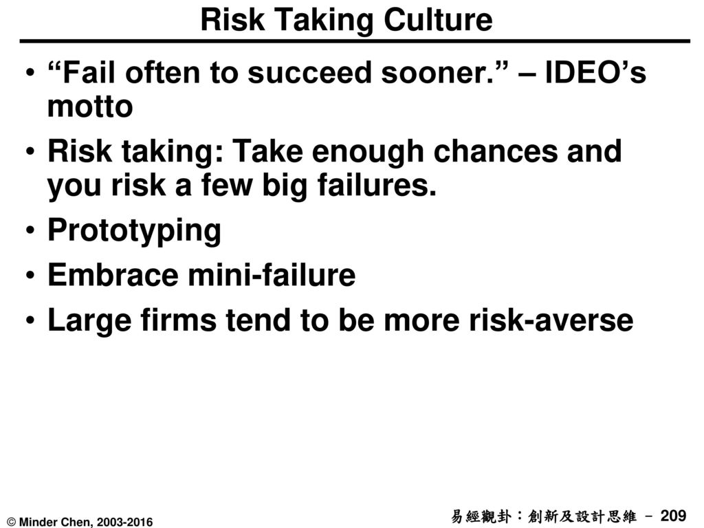 Risk Taking Culture Fail often to succeed sooner. – IDEO's motto. Risk taking: Take enough chances and you risk a few big failures.