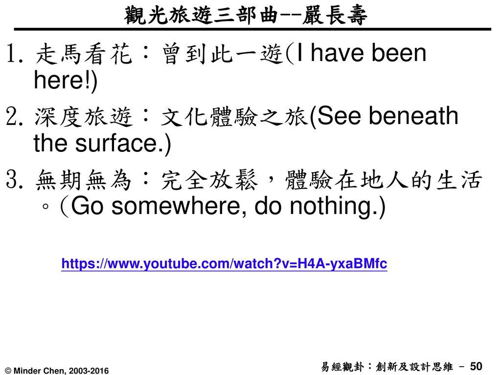 走馬看花:曾到此一遊(I have been here!) 深度旅遊:文化體驗之旅(See beneath the surface.)