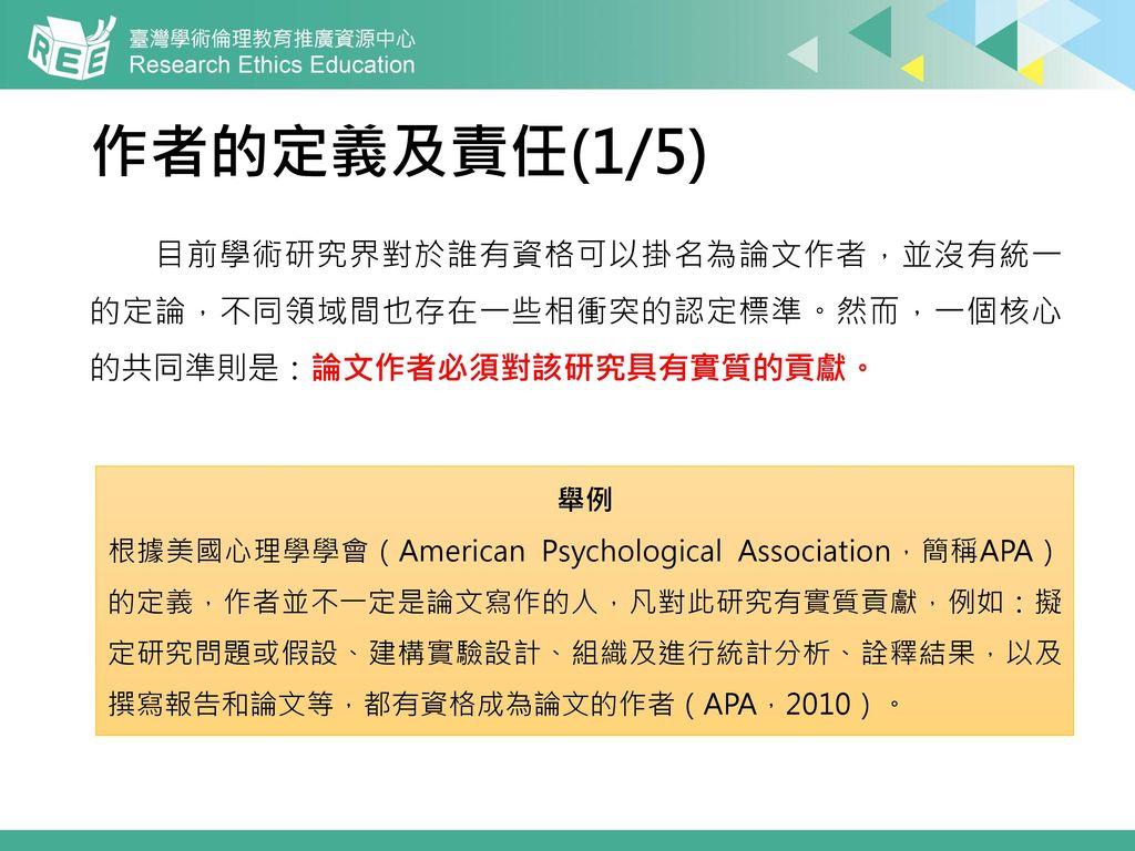 作者的定義及責任(1/5) 目前學術研究界對於誰有資格可以掛名為論文作者,並沒有統一 的定論,不同領域間也存在一些相衝突的認定標準。然而,一個核心 的共同準則是:論文作者必須對該研究具有實質的貢獻。