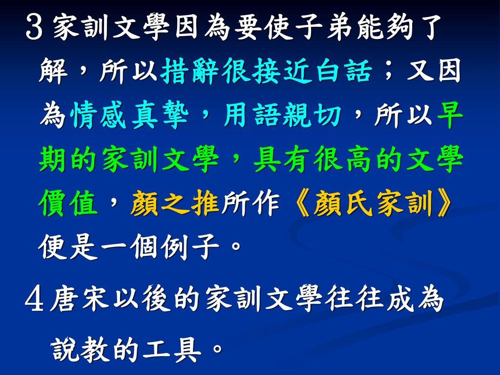 3家訓文學因為要使子弟能夠了解,所以措辭很接近白話;又因為情感真摯,用語親切,所以早期的家訓文學,具有很高的文學價值,顏之推所作《顏氏家訓》便是一個例子。