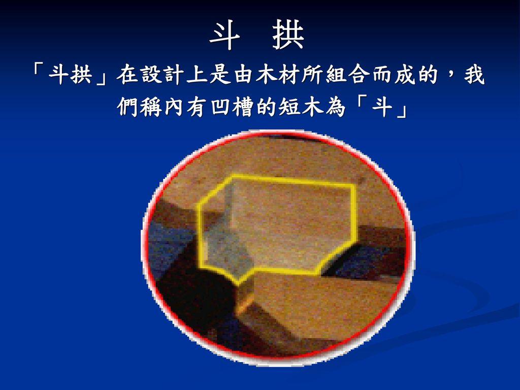 斗 拱 「斗拱」在設計上是由木材所組合而成的,我 們稱內有凹槽的短木為「斗」