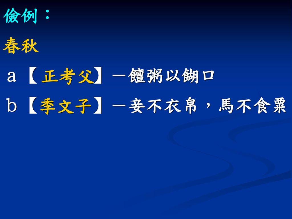 儉例: 春秋 a【 】-饘粥以餬口 b【 】-妾不衣帛,馬不食粟 正考父 季文子