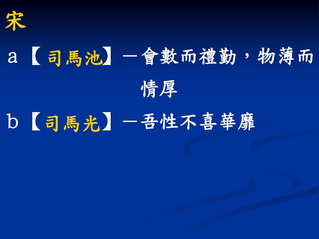 宋 a【 】-會數而禮勤,物薄而 情厚 b【 】-吾性不喜華靡 司馬池 司馬光