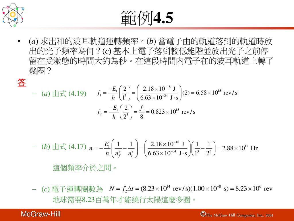 範例4.5 (a) 求出和的波耳軌道運轉頻率。(b) 當電子由的軌道落到的軌道時放出的光子頻率為何?(c) 基本上電子落到較低能階並放出光子之前停留在受激態的時間大約為秒。在這段時間內電子在的波耳軌道上轉了幾圈?
