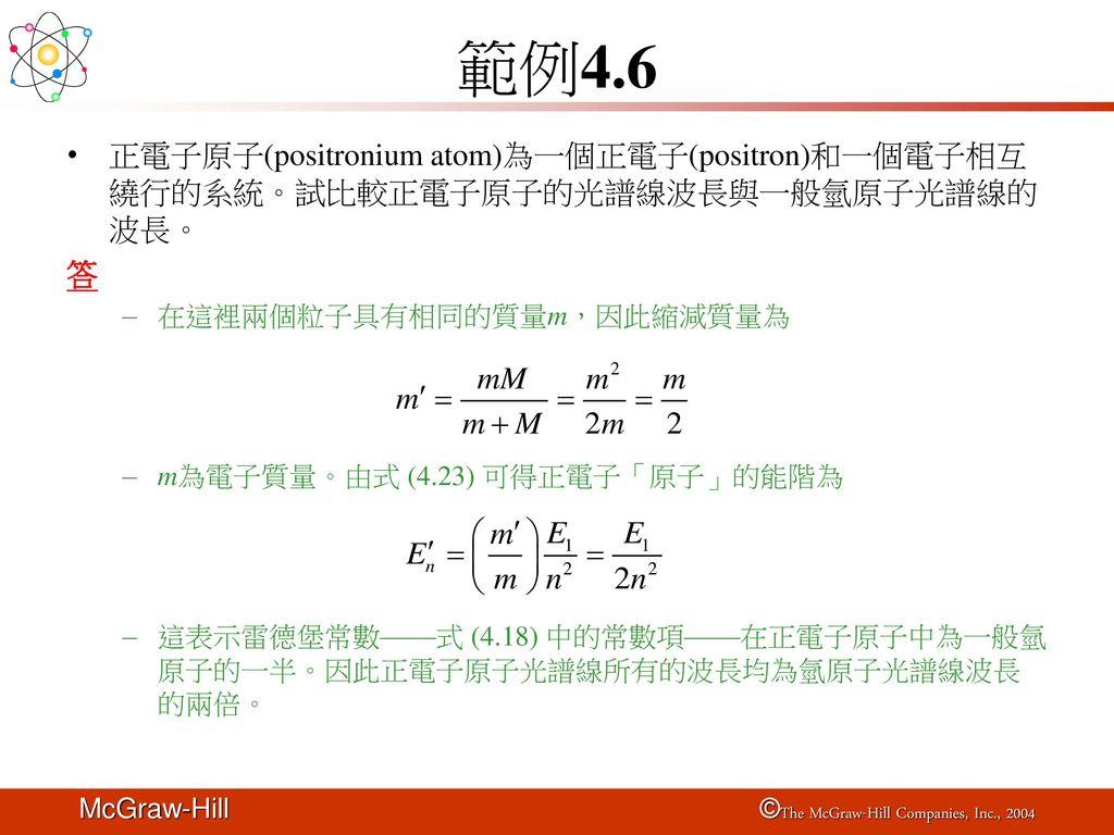 範例4.6 正電子原子(positronium atom)為一個正電子(positron)和一個電子相互繞行的系統。試比較正電子原子的光譜線波長與一般氫原子光譜線的波長。 答. 在這裡兩個粒子具有相同的質量m,因此縮減質量為.