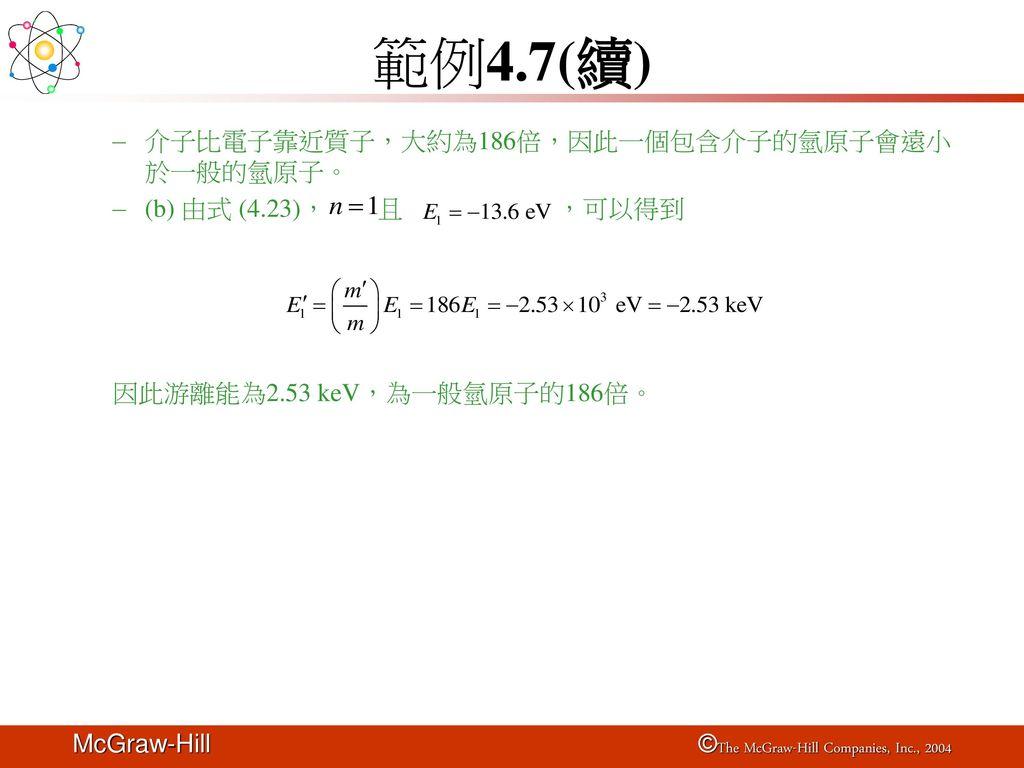 範例4.7(續) 介子比電子靠近質子,大約為186倍,因此一個包含介子的氫原子會遠小於一般的氫原子。
