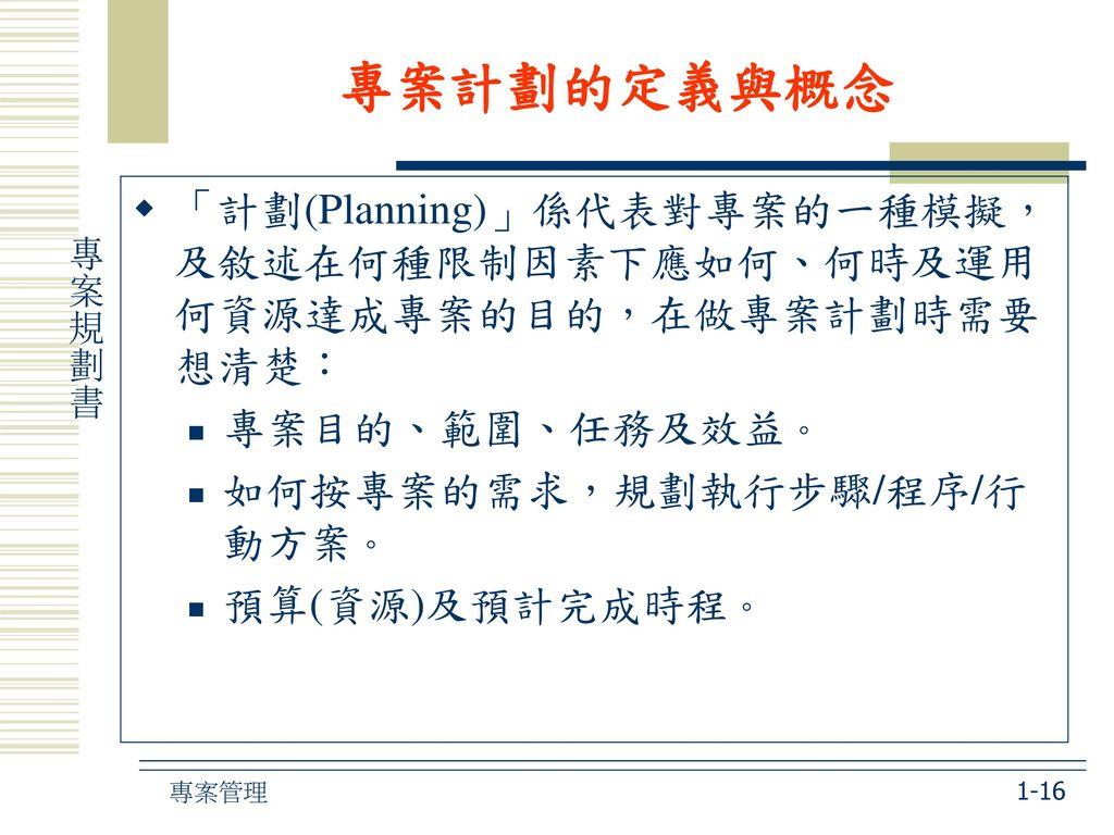 專案計劃的定義與概念 「計劃(Planning)」係代表對專案的一種模擬,及敘述在何種限制因素下應如何、何時及運用何資源達成專案的目的,在做專案計劃時需要想清楚: 專案目的、範圍、任務及效益。 如何按專案的需求,規劃執行步驟/程序/行動方案。