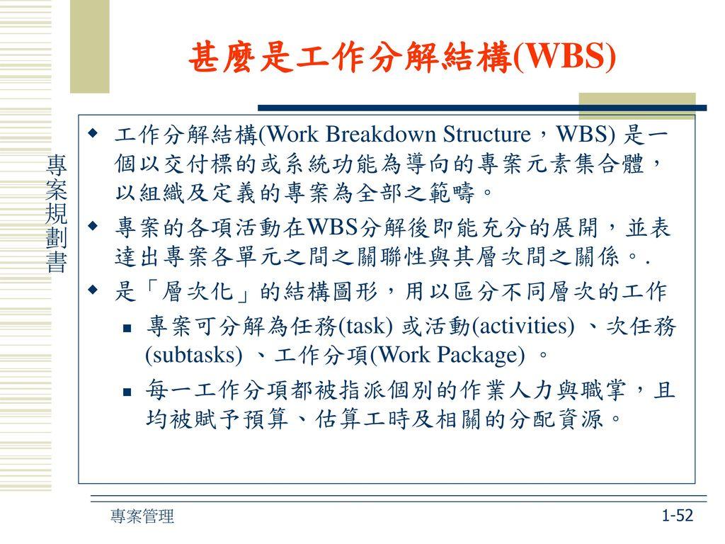 甚麼是工作分解結構(WBS) 工作分解結構(Work Breakdown Structure,WBS) 是一個以交付標的或系統功能為導向的專案元素集合體,以組織及定義的專案為全部之範疇。 專案的各項活動在WBS分解後即能充分的展開,並表達出專案各單元之間之關聯性與其層次間之關係。.
