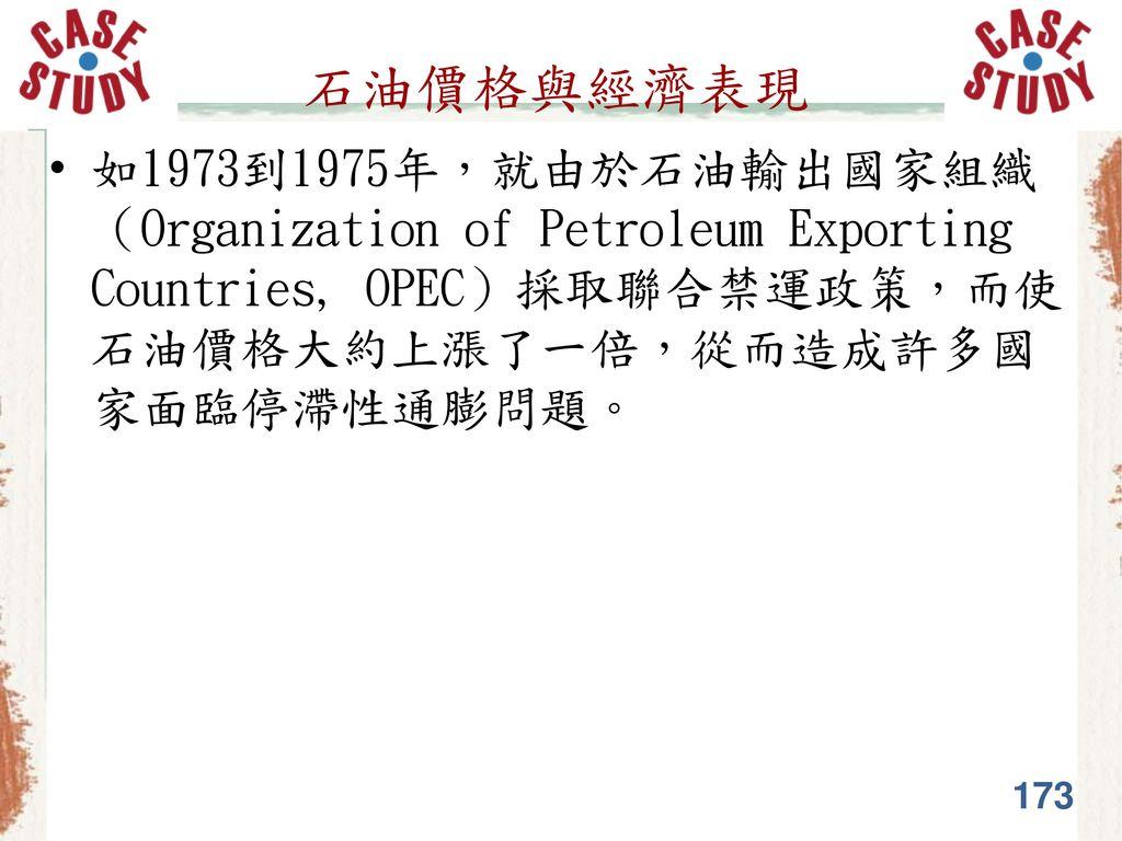 石油價格與經濟表現 如1973到1975年,就由於石油輸出國家組織(Organization of Petroleum Exporting Countries, OPEC)採取聯合禁運政策,而使石油價格大約上漲了一倍,從而造成許多國家面臨停滯性通膨問題。