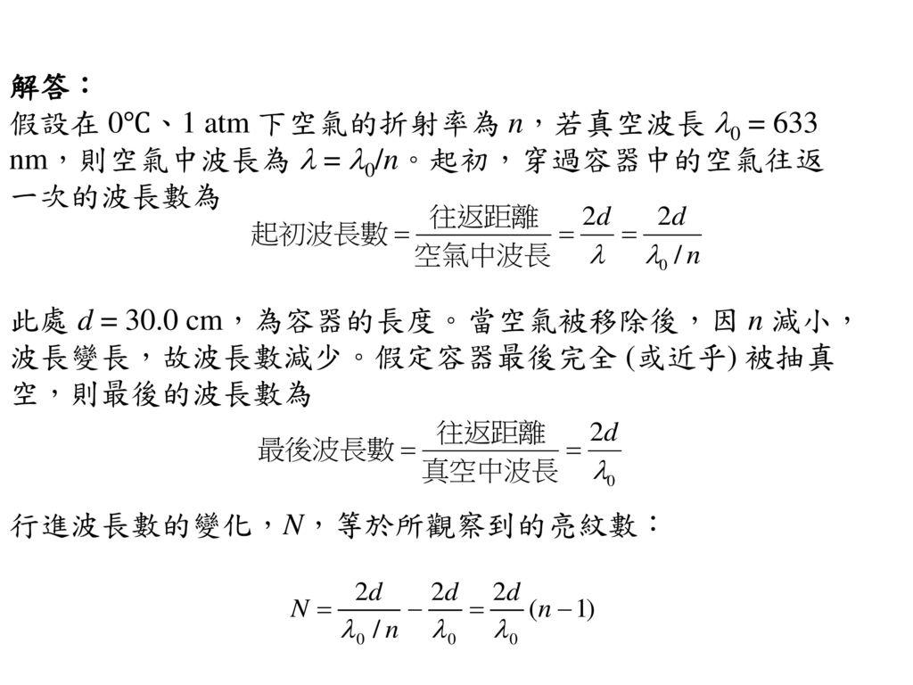 解答: 假設在 0℃、1 atm 下空氣的折射率為 n,若真空波長 l0 = 633 nm,則空氣中波長為 l = l0/n。起初,穿過容器中的空氣往返一次的波長數為.