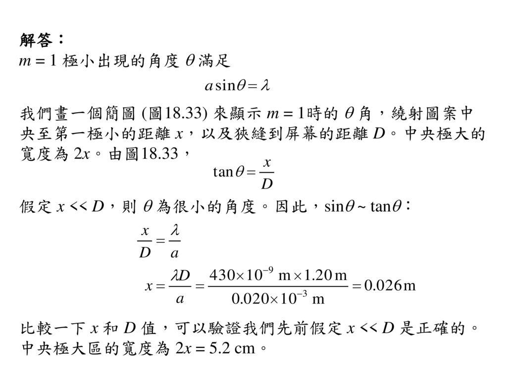 解答: m = 1 極小出現的角度 q 滿足. 我們畫一個簡圖 (圖18.33) 來顯示 m = 1時的 q 角,繞射圖案中央至第一極小的距離 x,以及狹縫到屏幕的距離 D。中央極大的寬度為 2x。由圖18.33,