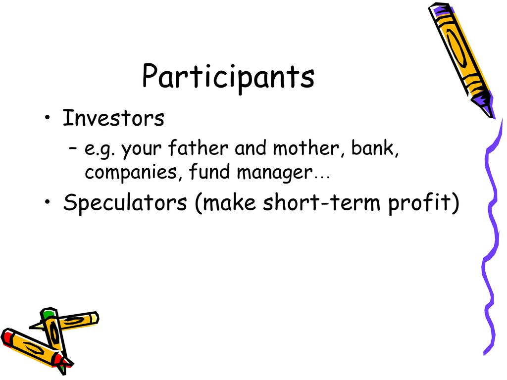Participants Investors Speculators (make short-term profit)