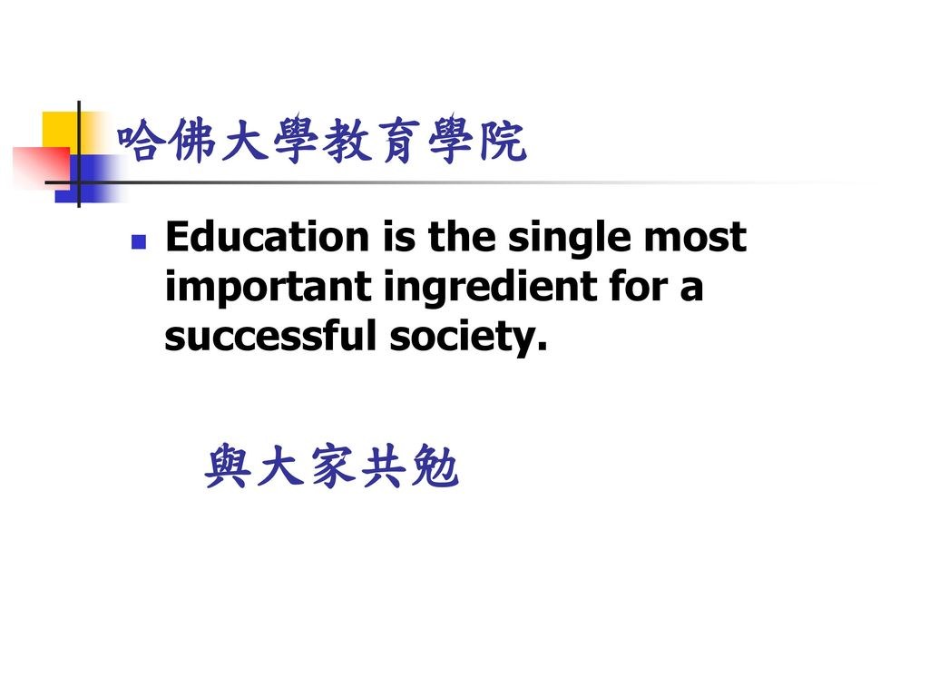 哈佛大學教育學院 Education is the single most important ingredient for a successful society. 與大家共勉