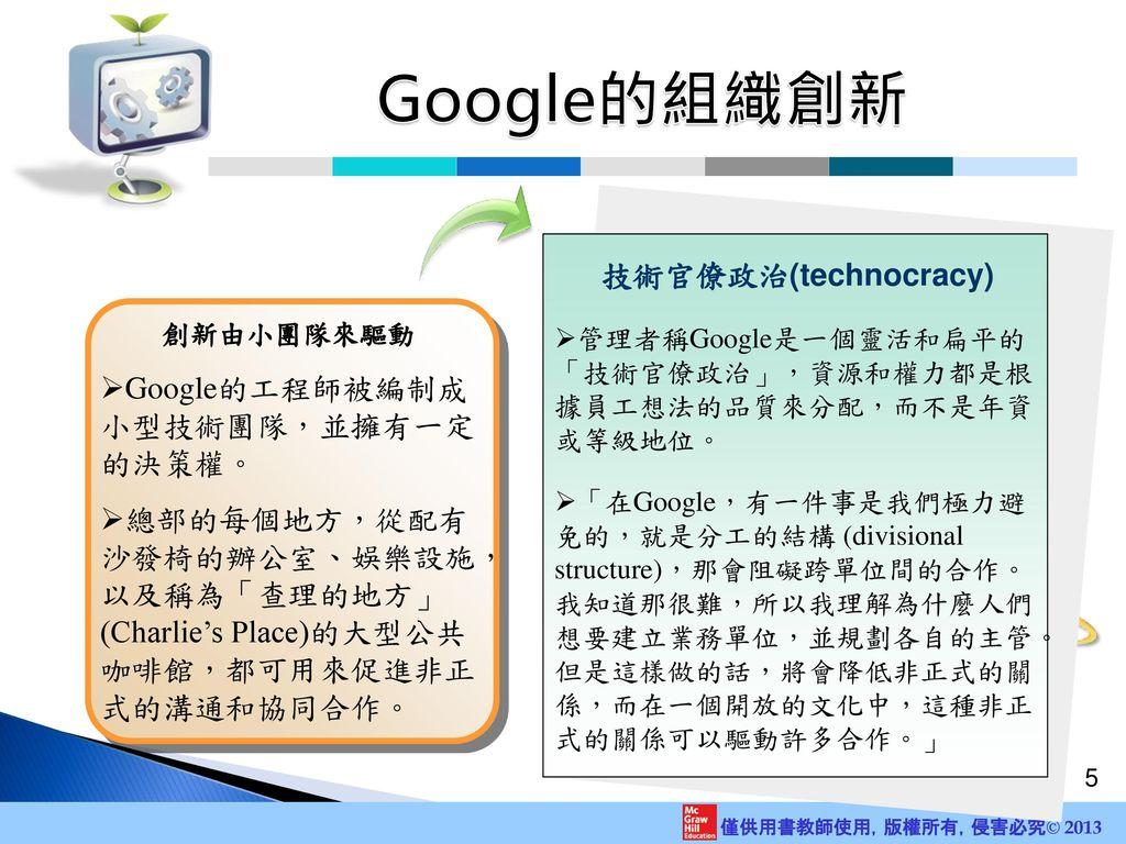 Google的組織創新 技術官僚政治(technocracy) Google的工程師被編制成 小型技術團隊,並擁有一定 的決策權。