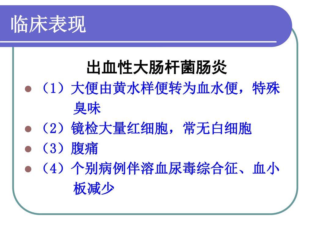 临床表现 出血性大肠杆菌肠炎 (1)大便由黄水样便转为血水便,特殊 臭味 (2)镜检大量红细胞,常无白细胞 (3)腹痛