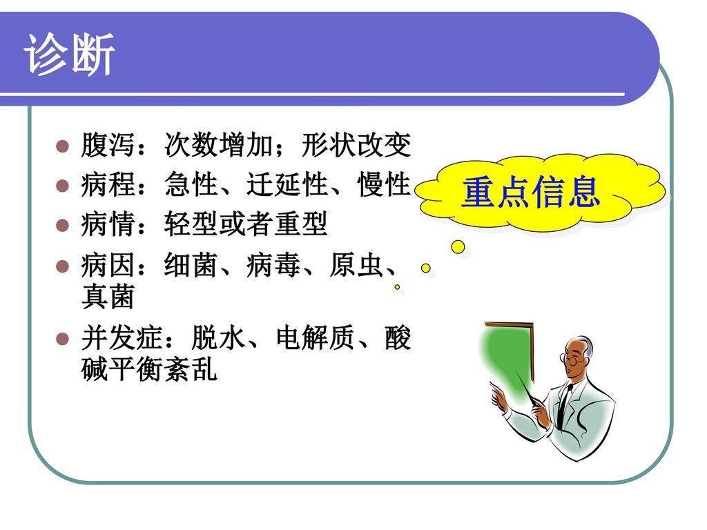 诊断 重点信息 腹泻:次数增加;形状改变 病程:急性、迁延性、慢性 病情:轻型或者重型 病因:细菌、病毒、原虫、真菌