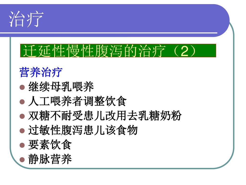 治疗 迁延性慢性腹泻的治疗(2) 营养治疗 继续母乳喂养 人工喂养者调整饮食 双糖不耐受患儿改用去乳糖奶粉 过敏性腹泻患儿该食物 要素饮食