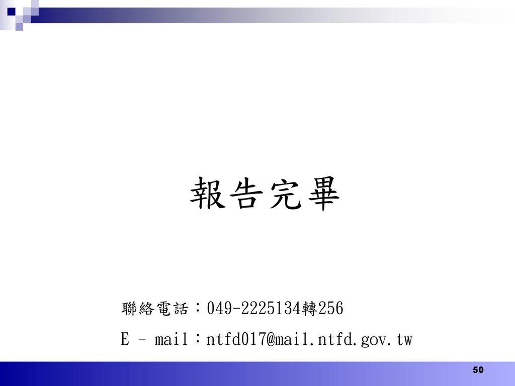 報告完畢 聯絡電話:049-2225134轉256 E - mail:ntfd017@mail.ntfd.gov.tw