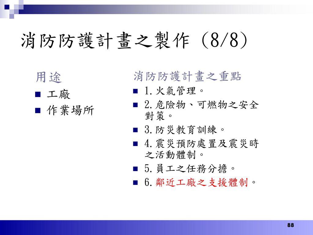 消防防護計畫之製作 (8/8) 用途 消防防護計畫之重點 工廠 作業場所 1.火氣管理。 2.危險物、可燃物之安全對策。 3.防災教育訓練。