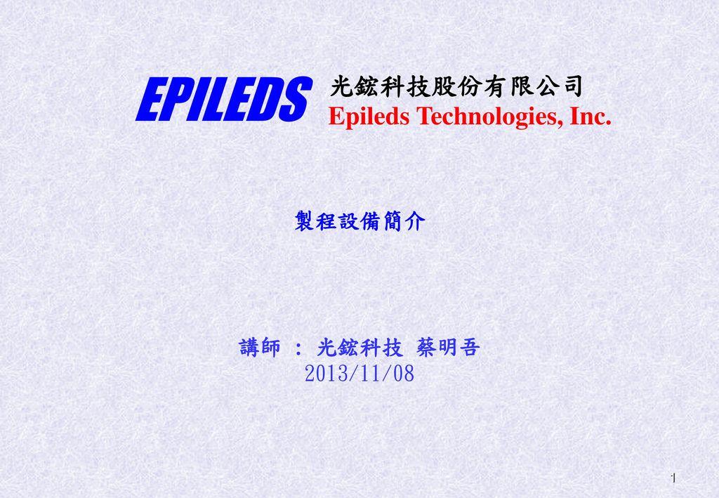 EPILEDS 光鋐科技股份有限公司 Epileds Technologies, Inc. 製程設備簡介 講師 : 光鋐科技 蔡明吾