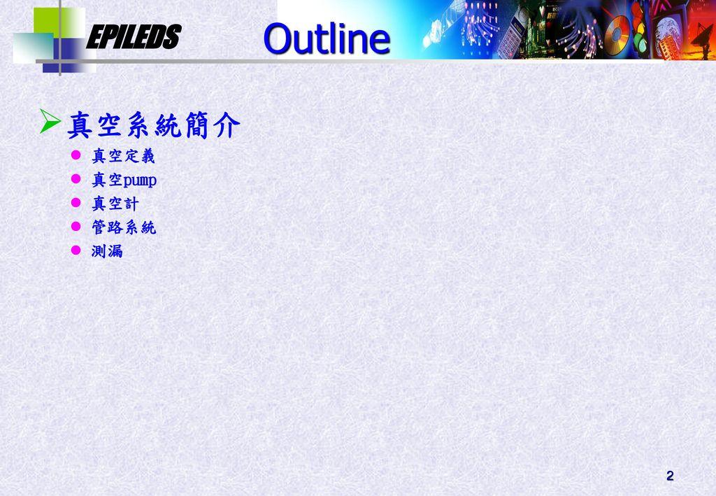 Outline 真空系統簡介 真空定義 真空pump 真空計 管路系統 測漏