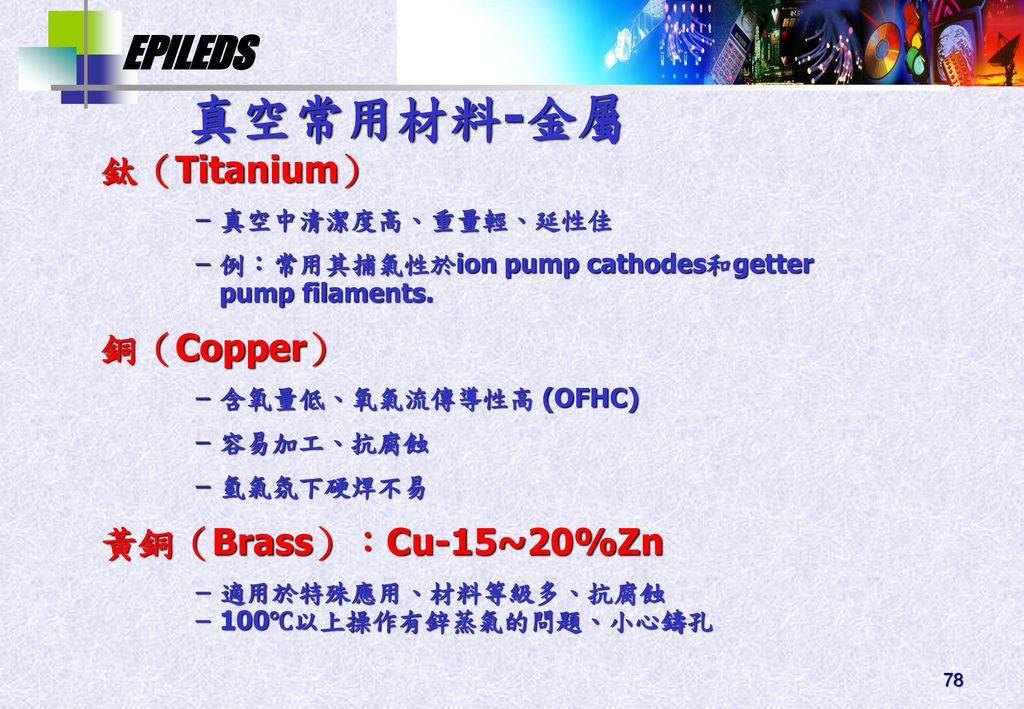 真空常用材料-金屬 鈦(Titanium) 銅(Copper) 黃銅(Brass):Cu-15~20%Zn 真空中清潔度高、重量輕、延性佳